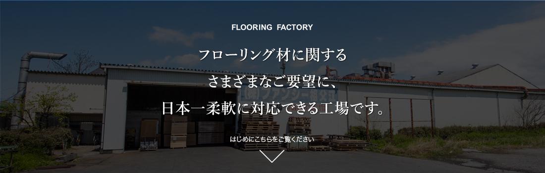 FLOORING FACTORY フローリング材に関するさまざまなご要望に、日本一柔軟に対応できる工場です。はじめにこちらをご覧ください。